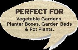 Perfect for vegie gardens, planterboxes, pot plants